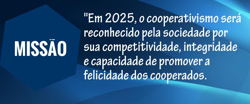 Em 2025, o cooperativismo será reconhecido pela sociedade por sua competitividade, integridade e capacidade de promover a felicidade dos cooperados.